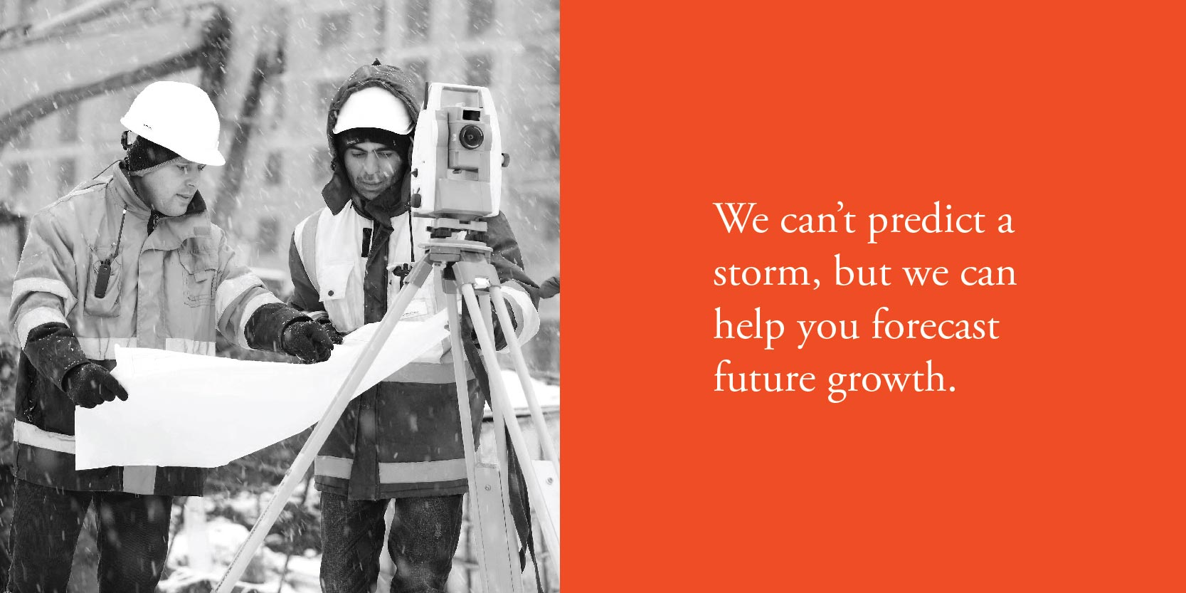 We can't predict a storm, but we can help you forecast future growth.